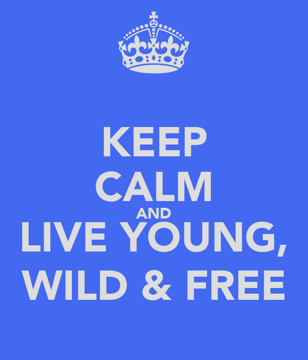 KEEP CALM AND LIVE YOUNG, WILD & FREE