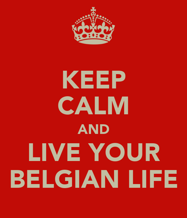 KEEP CALM AND LIVE YOUR BELGIAN LIFE