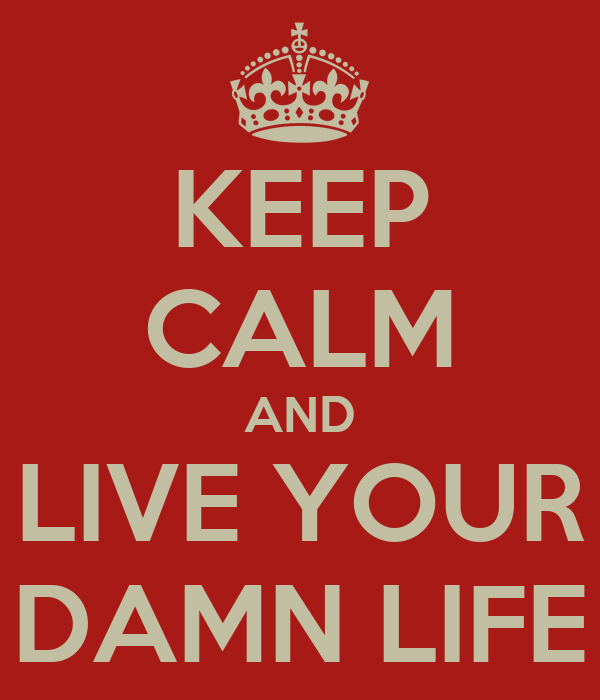 KEEP CALM AND LIVE YOUR DAMN LIFE