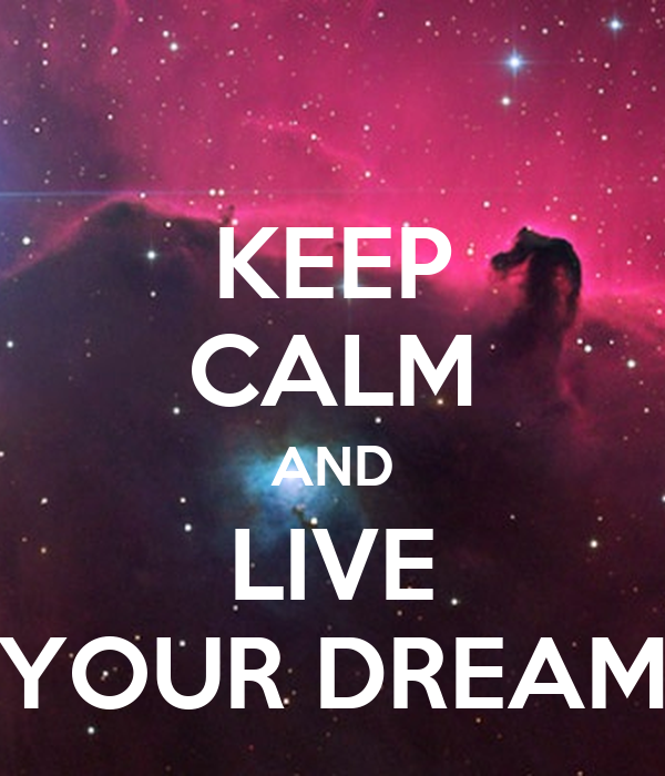 KEEP CALM AND LIVE YOUR DREAM