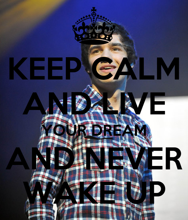 KEEP CALM AND LIVE YOUR DREAM AND NEVER WAKE UP