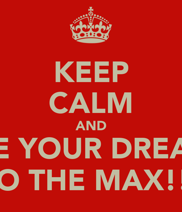 KEEP CALM AND LIVE YOUR DREAMS TO THE MAX!!!