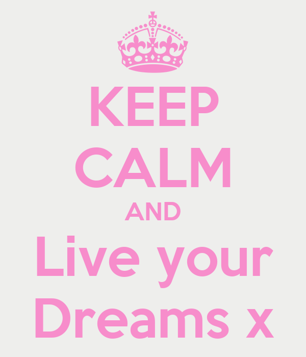 KEEP CALM AND Live your Dreams x