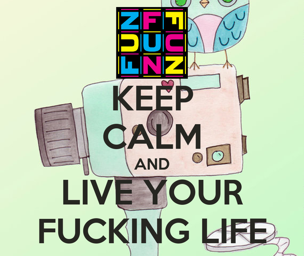 KEEP CALM AND LIVE YOUR FUCKING LIFE