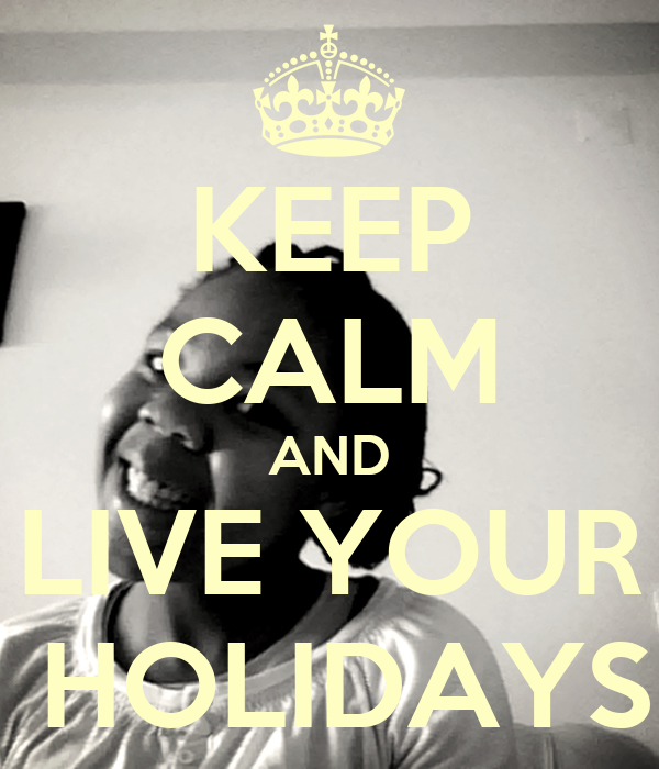 KEEP CALM AND LIVE YOUR  HOLIDAYS