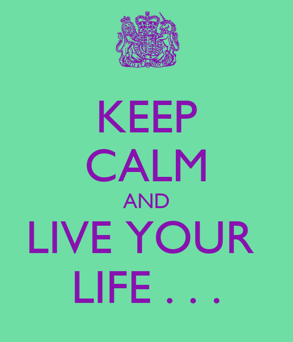 KEEP CALM AND LIVE YOUR  LIFE . . .