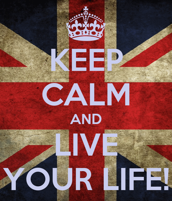 KEEP CALM AND LIVE YOUR LIFE!
