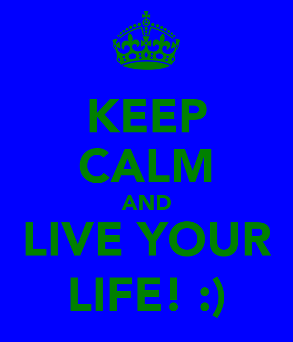 KEEP CALM AND LIVE YOUR LIFE! :)