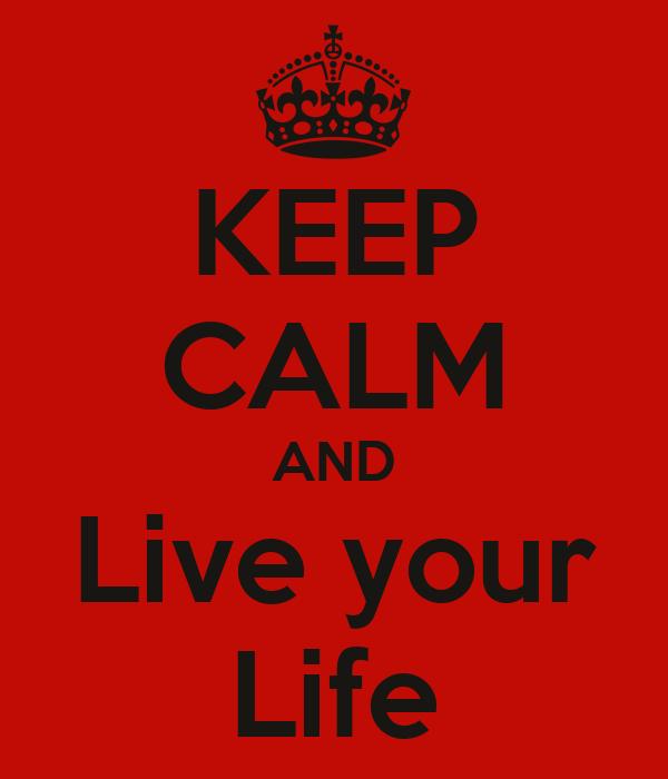 KEEP CALM AND Live your Life