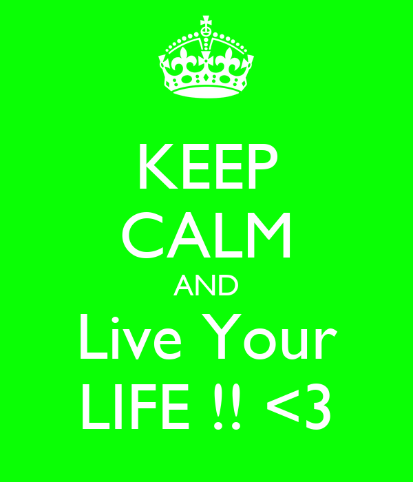KEEP CALM AND Live Your LIFE !! <3