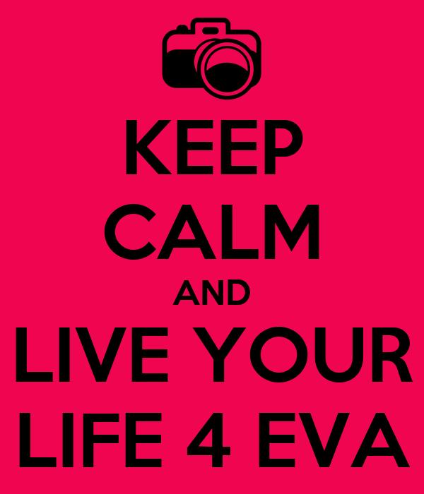 KEEP CALM AND LIVE YOUR LIFE 4 EVA