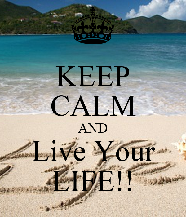 KEEP CALM AND Live Your LIFE!!