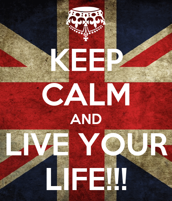 KEEP CALM AND LIVE YOUR LIFE!!!