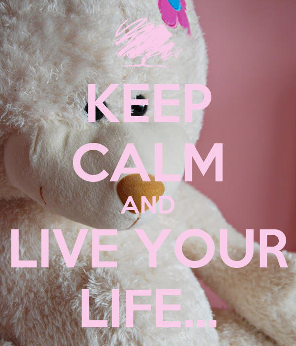 KEEP CALM AND LIVE YOUR LIFE...