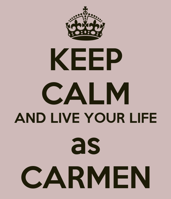 KEEP CALM AND LIVE YOUR LIFE as CARMEN