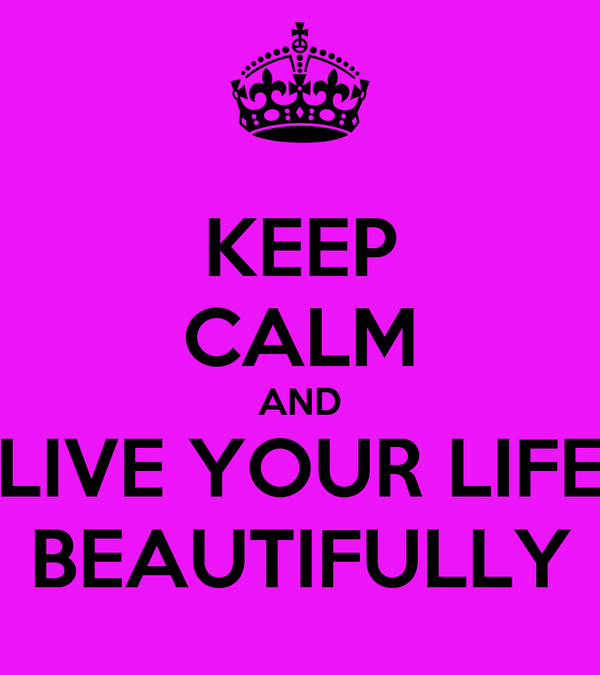 KEEP CALM AND LIVE YOUR LIFE BEAUTIFULLY