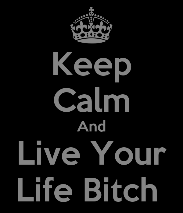Keep Calm And Live Your Life Bitch