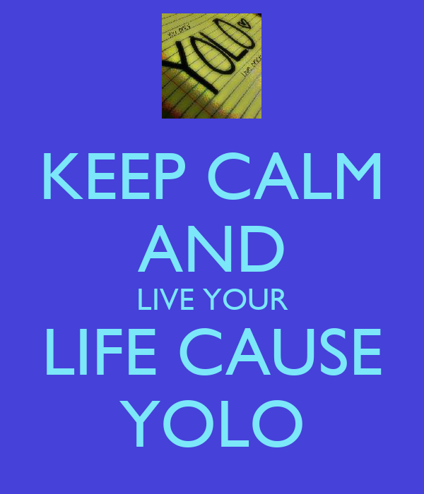 KEEP CALM AND LIVE YOUR LIFE CAUSE YOLO