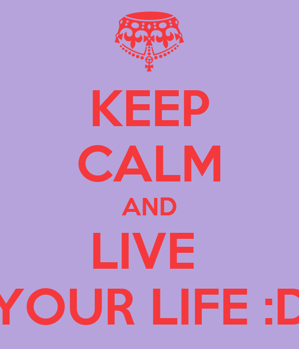 KEEP CALM AND LIVE  YOUR LIFE :D