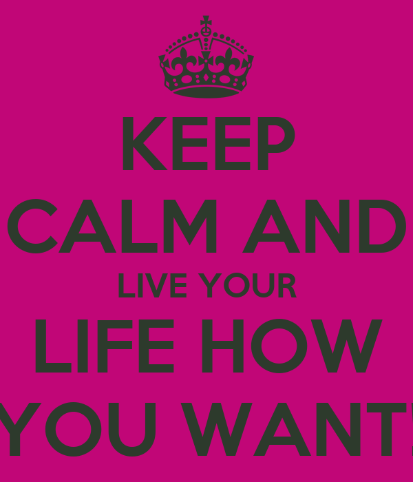 KEEP CALM AND LIVE YOUR LIFE HOW YOU WANT!