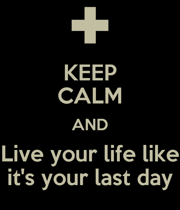 KEEP CALM AND Live your life like it's your last day