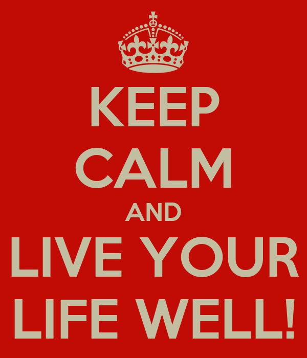 KEEP CALM AND LIVE YOUR LIFE WELL!
