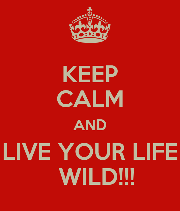 KEEP CALM AND  LIVE YOUR LIFE    WILD!!!