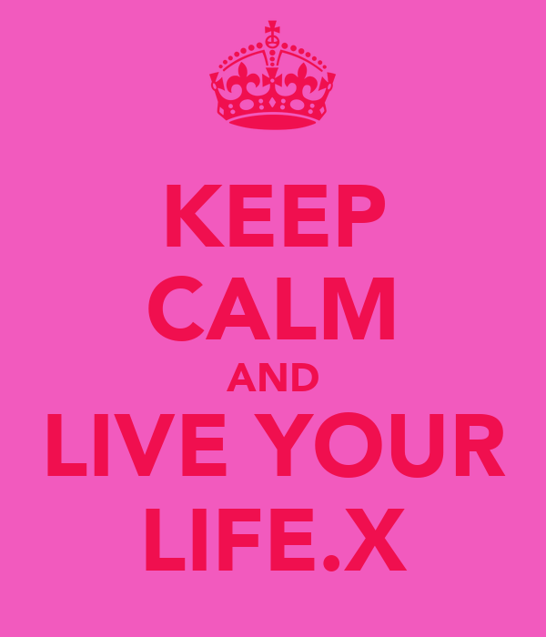 KEEP CALM AND LIVE YOUR LIFE.X
