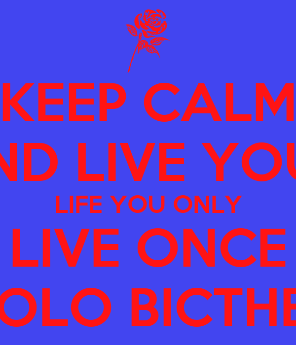 KEEP CALM AND LIVE YOUR LIFE YOU ONLY LIVE ONCE YOLO BICTHES
