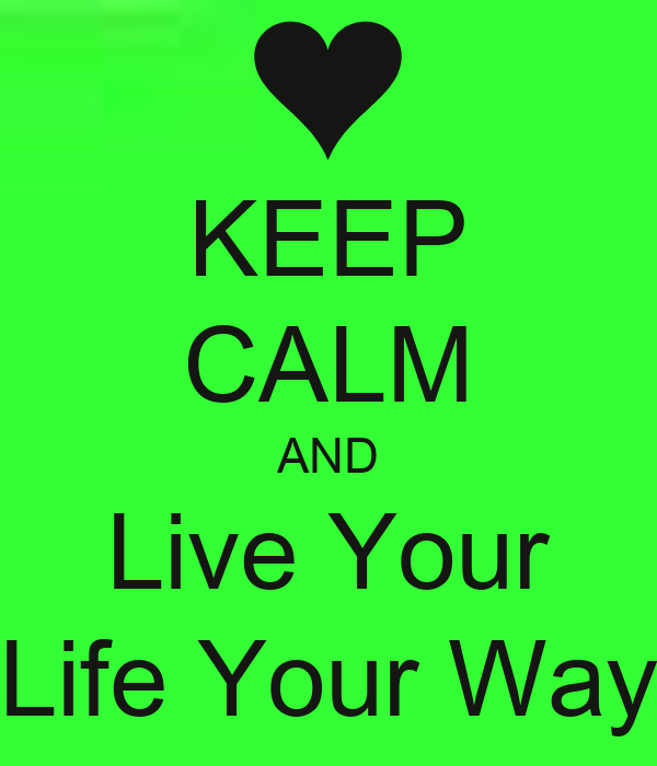 KEEP CALM AND Live Your Life Your Way