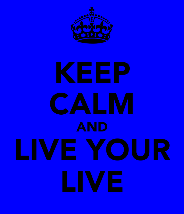 KEEP CALM AND LIVE YOUR LIVE