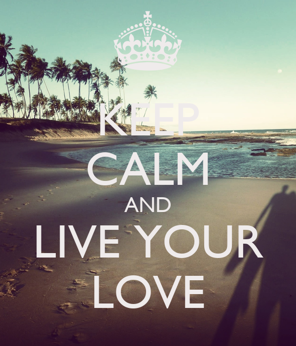 KEEP CALM AND LIVE YOUR LOVE