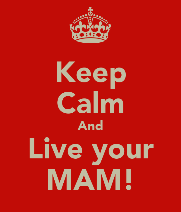 Keep Calm And Live your MAM!