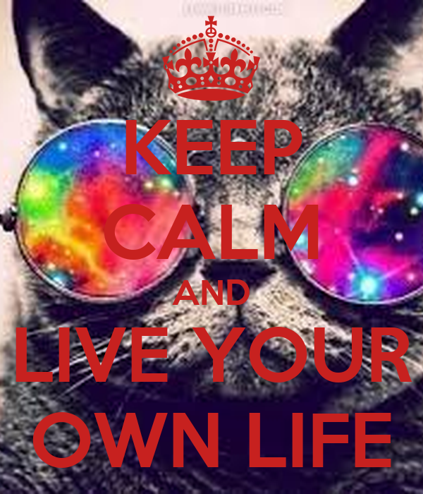 KEEP CALM AND LIVE YOUR OWN LIFE