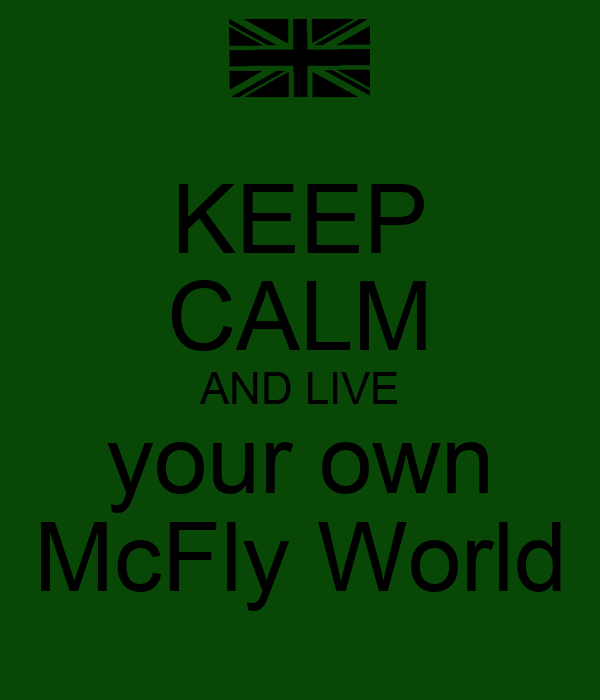 KEEP CALM AND LIVE your own McFly World