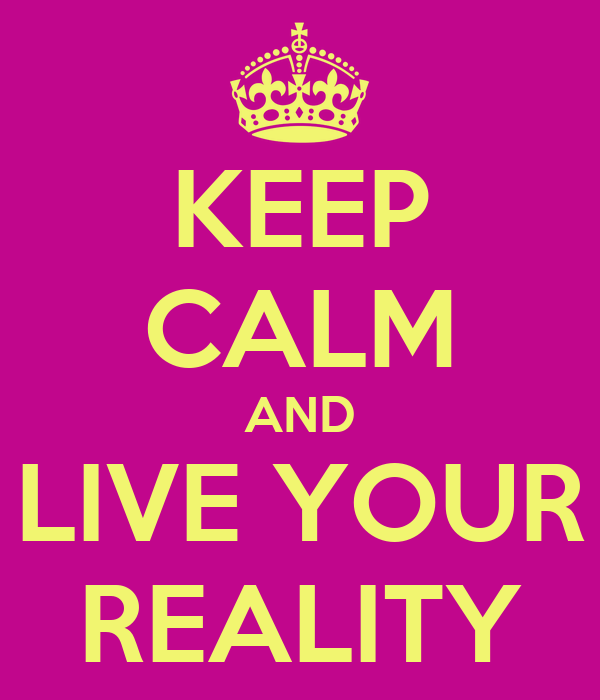 KEEP CALM AND LIVE YOUR REALITY
