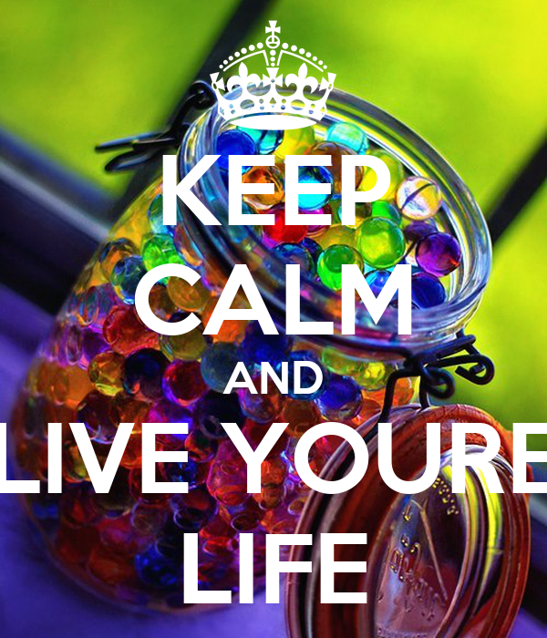 KEEP CALM AND LIVE YOURE LIFE