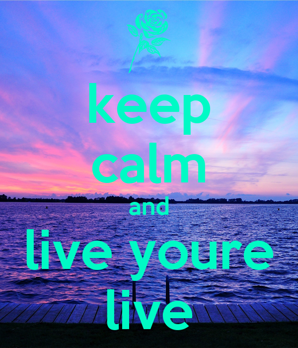 keep calm and live youre live