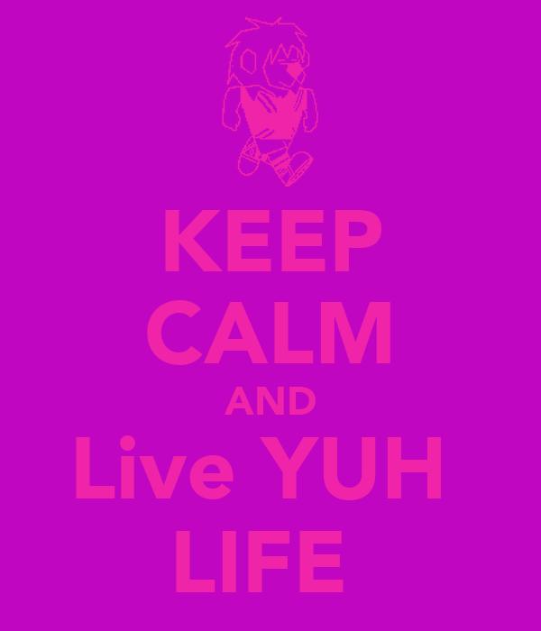 KEEP CALM AND Live YUH  LIFE