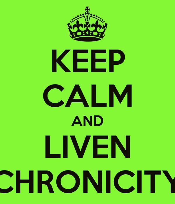 KEEP CALM AND LIVEN CHRONICITY