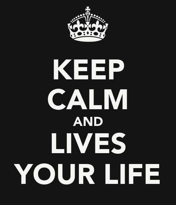 KEEP CALM AND LIVES YOUR LIFE