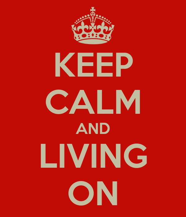 KEEP CALM AND LIVING ON