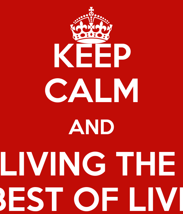 KEEP CALM AND LIVING THE  BEST OF LIVE