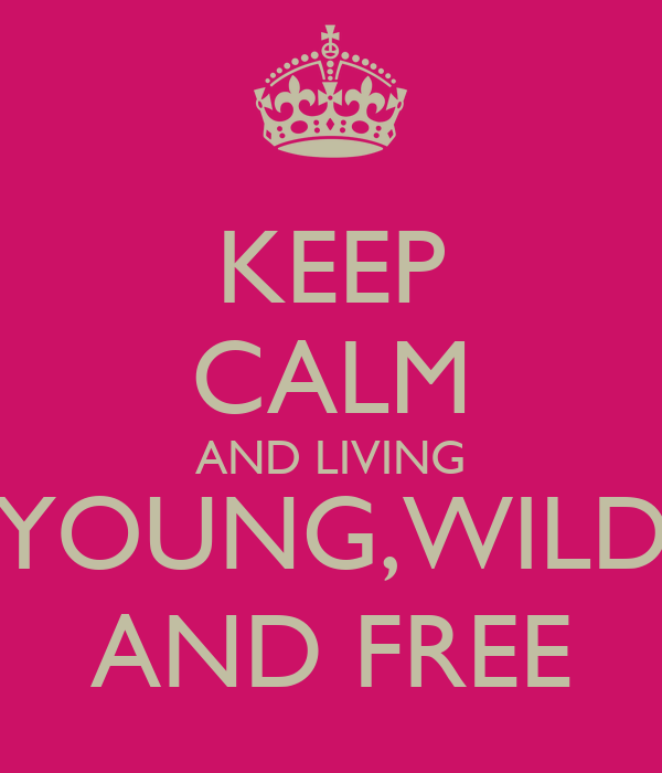KEEP CALM AND LIVING YOUNG,WILD AND FREE