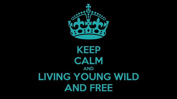 KEEP CALM AND LIVING YOUNG WILD AND FREE