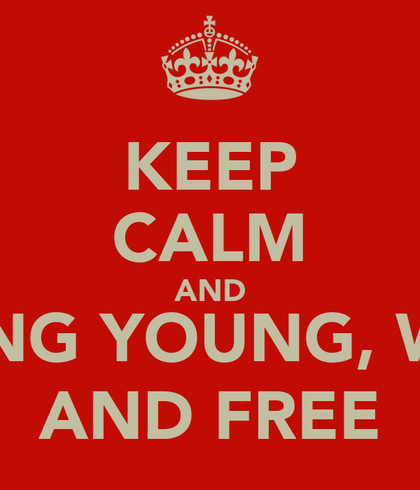 KEEP CALM AND LIVING YOUNG, WILD AND FREE