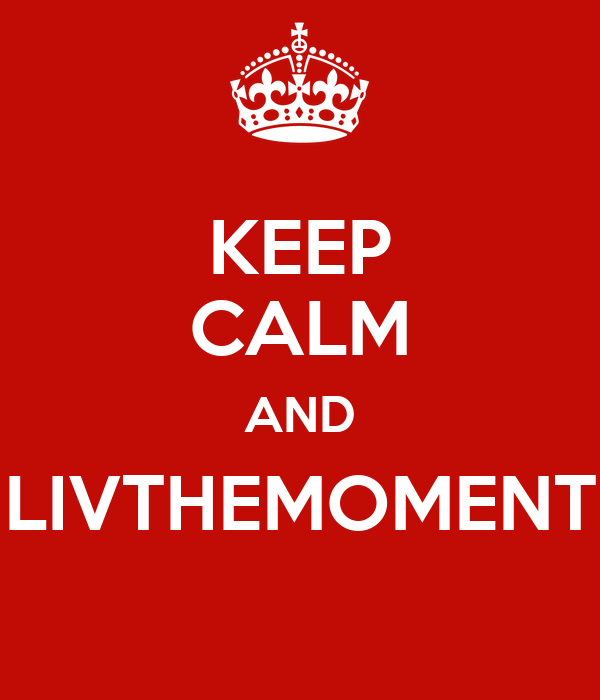KEEP CALM AND LIVTHEMOMENT