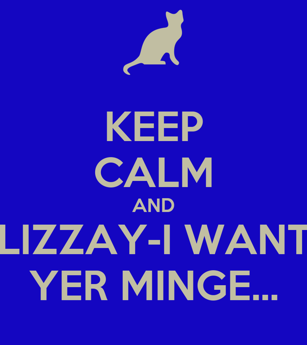 KEEP CALM AND LIZZAY-I WANT YER MINGE...