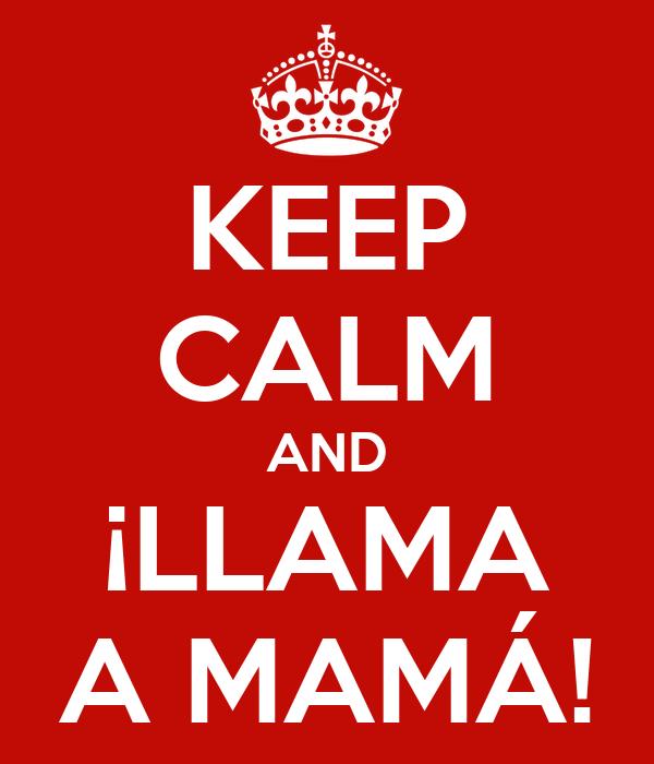KEEP CALM AND ¡LLAMA A MAMÁ!