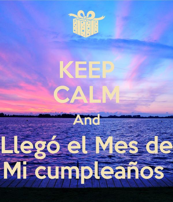 KEEP CALM And Llegó el Mes de Mi cumpleaños